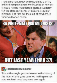 Fucking, Internet, and Love: i had a moment today while watching a whiny  shitlord complain about the injustice of new sci-  fi media having more female leads, i suddenly  pintpoint it at first but then out of nowhere, it  fucking dawned on me  36 WHITE MALE PROTAGONISTS?  BUT LAST YEAR THAD 37!  socialjusticesummoner  This is the single greatest meme in the history of  the Internet everyone can stop making memes  now we don't need any more ever again Love me my leading ladies! Olivia Dunham, Nyota Uhura, Katniss Everdeen, all of Tatiana Maslany's Orphan Black clones, Agent Melinda May, Jessica Jones, River Song, Agent Peggy Carter, Supergirl, and all those who have come before them! And this is just one genre's worth of progress. Let's embrace more diversity all around, behind and in front of the cameras!  --DEATH OF RATS
