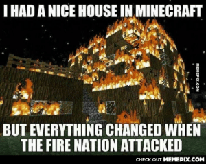 i'll get them back for thisomg-humor.tumblr.com: I HAD A NICE HOUSE IN MINECRAFT  BUT EVERYTHING CHANGED WHEN  THE FIRE NATION ATTACKED  CНЕCK OUT MЕМЕРIХ.COM  MEMEPIX.COM i'll get them back for thisomg-humor.tumblr.com