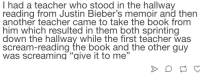 "Scream, Teacher, and Book: I had a teacher who stood in the hallway  reading from Justin Bieber's memoir and then  another teacher came to take the book from  him which resulted in them both sprinting  down the hallway while the first teacher was  scream-reading the book and the other guy  was screaming ""give it to me""  12"