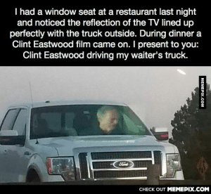 Clint Eastwood driving his waiter's truck.omg-humor.tumblr.com: I had a window seat at a restaurant last night  and noticed the reflection of the TV lined up  perfectly with the truck outside. During dinner a  Clint Eastwood film came on. I present to you:  Clint Eastwood driving my waiter's truck.  Ford  CНЕCK OUT MEМЕРIХ.COM  MEMEPIX.COM Clint Eastwood driving his waiter's truck.omg-humor.tumblr.com