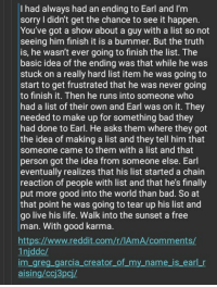 """<p>Greg Garcia&rsquo;s proposed ending to My Name is Earl is so wholesome it makes me cry. via /r/wholesomememes <a href=""""http://ift.tt/2rXYAJg"""">http://ift.tt/2rXYAJg</a></p>: I had always had an ending to Earl and I'm  sorry I didn't get the chance to see it happen  You've got a show about a guy with a list so not  seeing him finish it is a bummer. But the truth  is, he wasn't ever going to finish the list. The  basic idea of the ending was that while he was  stuck on a really hard list item he was going to  start to get frustrated that he was never going  to finish it. Then he runs into someone who  had a list of their own and Earl was on it. They  needed to make up for something bad they  had done to Earl. He asks them where they got  the idea of making a list and they tell him that  someone came to them with a list and that  person got the idea from someone else. Earl  eventually realizes that his list started a chain  reaction of people with list and that he's finally  put more good into the world than bad. So at  that point he was going to tear up his list and  go live his life. Walk into the sunset a free  man. With good karma  htt  1njddc/  m gre  aising/ccj3pcj/  www.reddit.com/r/IAm A/commen  arcia_cre  my_name is eari r <p>Greg Garcia&rsquo;s proposed ending to My Name is Earl is so wholesome it makes me cry. via /r/wholesomememes <a href=""""http://ift.tt/2rXYAJg"""">http://ift.tt/2rXYAJg</a></p>"""