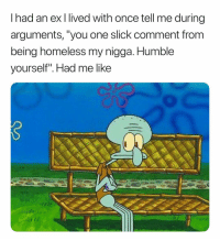 "Bruh, Homeless, and My Nigga: I had an ex I lived with once tell me during  arguments, ""you one slick comment from  being homeless my nigga. Humble  yourself"". Had me like Bruh. 😩"