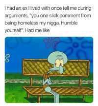 """Homeless, My Nigga, and Slick: I had an ex I lived with once tell me during  arguments, """"you one slick comment from  being homeless my nigga. Humble  yourself"""". Had me like Why You So Loud Tho. 🙁🙁"""