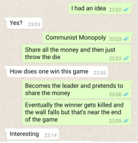 Communist Monopoly: I had an idea 23.02  Yes? 23:03  Communist Monopoly 23:03  Share all the money and then just  throw the die  23:03  How does one win this game 23:05  Becomes the leader and pretends to  share the money  23:08  Eventually the winner gets killed and  the wall falls but that's near the end  of the game  23:09  Interesting 23:14 Communist Monopoly
