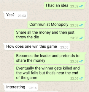 Communist Monopoly by asherperlmuter MORE MEMES: I had an idea 23.02  Yes? 23:03  Communist Monopoly 23:03  Share all the money and then just  throw the die  23:03  How does one win this game 23:05  Becomes the leader and pretends to  share the money  23:08  Eventually the winner gets killed and  the wall falls but that's near the end  of the game  23:09  Interesting 23:14 Communist Monopoly by asherperlmuter MORE MEMES