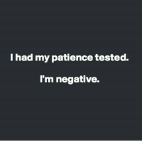 Patience: I had my patience tested.  I'm negative.