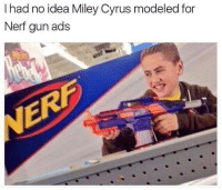 Lit, Memes, and Miley Cyrus: I had no idea Miley Cyrus modeled for  Nerf gun ads LMFAO. Miley you lit 🔥