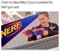 "Memes, Miley Cyrus, and Http: I had no idea Miley Cyrus modeled for  Nerf gun ads <p>Busted via /r/memes <a href=""http://ift.tt/2qOKjQS"">http://ift.tt/2qOKjQS</a></p>"