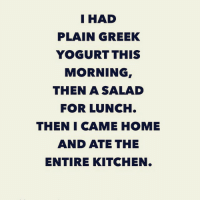 Fml, Memes, and Home: I HAD  PLAIN GREEK  YOGURT THIS  MORNING  THEN A SALAD  FOR LUNCH.  THEN I CAME HOME  AND ATE THE  ENTIRE KITCHEN. 😩😩 fml 🍟🍝🍕🍔🍳🍩🍰🍞 rp from @thenewsclan thenewsclan diet goodgirlwithbadthoughts 💅