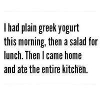 Dank, Home, and Greek: I had plain greek yogurt  this morning, then a salad for  lunch. Then I came home  and ate the entire kitchen