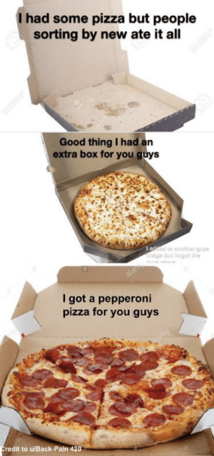For people like me who want pepperoni: I had some pizza but people  sorting by new ate it all  Good thing I had an  extra box for you guys  I addod o sncar guys  alan  I got a pepperoni  pizza for you guys  alamy  lamy  alamy  Credit to u/Back-Pain 420 For people like me who want pepperoni