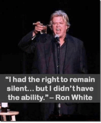 """ron white: """"I had the rightto remain  silent... but didn'thave  the ability  Ron White"""
