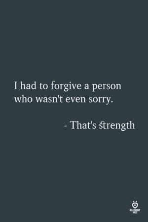 Sorry, Who, and Person: I had to forgive a person  who wasn't even sorry  That's strength  ULES