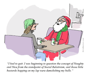 """Naughty, Relativism, and Nice: """"I had to quit. I was beginning to question the concept of Naughty  and Nice from the standpoint of Social Relativism, and those little  bastards hopping on my lap were demolishing my balls."""" I had to quit."""