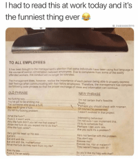 Best thing we've seen all day!!!!! https://t.co/dORSlH2d3M: I had to read this at work today and it's  the funniest thing ever  @_theblessedone  TO ALL EMPLOYEES  It has been brought to the management's attention that some individuals have been using foul language in  the course of normal conversation between employees. Due to complaints from some of the easily  offended workers, this conduct will no longer be tolerated  realise the importance of each person being able to properly express  The management does, however,  their feelings when communicating with their fellow employees. Therefore, the management has compiled  the following code phrases so that the proper exchange of ideas and information can continue.  OLD PHRASE  NEW PHRASE  .. I'm not certain that's feasible.  No fucking way.  You've got to be shitting me  Tell someone who gives a fuck  Ask me if I give a fuck.  It's not my fucking proble..  Really  ...Perhaps you should check with <name>  Of course I'm concerned.  I wasn't involved in that project.  ..  What the fuck?  Fuck it, it won't work...  Why the fuck didn't you tell me that sooner ?......  When the fuck do you expect me to do this?...... Perhaps I can work late.  Who the fuck cares?...Are you sure it's a problem?  iratnae  Interesting behaviour  'm not sure I can implement this.  iI try to schedule that  He's got his head up his ass..  Eat shit...You don't say  Eat shit and die............... Excuse me?  Eat shit and die, motherfucker  What the fuck do they want from my lifeThey weren't happy with it?  He's not familiar with the problem.  .  Excuse me, <sir or ma'am>?  Kiss my ass  Fuck it, I'm on salary  So you'd like my help with that? Best thing we've seen all day!!!!! https://t.co/dORSlH2d3M