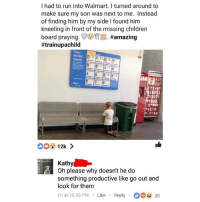 Children, Funny, and Run: I had to run into Walmart. I turned around to  make sure my son was next to me. Instead  of finding him by my side I found him  kneeling in front of the missing children  praying. VC)TrII. #amazing  #trainupachild  Every  Kathy  Oh please why doesn't he do  something productive like go out and  look for them  Fri at 10:53 PM Like Reply20 Kathy is the ultimate savage for this.