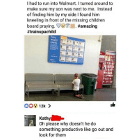 Funny, Run, and Walmart: I had to run into Walmart. I turned around to  make sure my son was next to me. Instead  of finding him by my side I found him  kneeling in front of the missing childrern  board praying. ﹀G)Trl #amazing  #trainupachild  Every  Kathy  Oh please why doesn't he do  something productive like go out and  look for them Fuckin millenials 😕