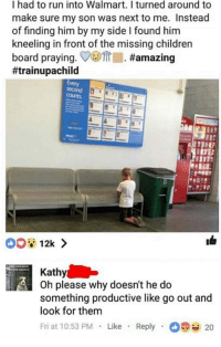 "Children, Memes, and Run: I had to run into Walmart. I turned around to  make sure my son was next to me. Instead  of finding him by my side I found him  kneeling in front of the missing children  board praying. COTrl #amazing  #trainupachild  second  Kathy  Oh please why doesn't he do  something productive like go out and  look for them  Fri at 10:53 PM Like Reply20 <p>Prayer via /r/memes <a href=""http://ift.tt/2u7nG8C"">http://ift.tt/2u7nG8C</a></p>"