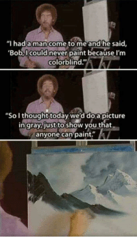 "Paint, Today, and Never: ""I hada man come to me and he said,  Bob, I could never paint because I'm  colorblind.""  ""So I thought today we'd do a picture  in grayb just to show you that  anyone can paint."" Bringing this one back just because."