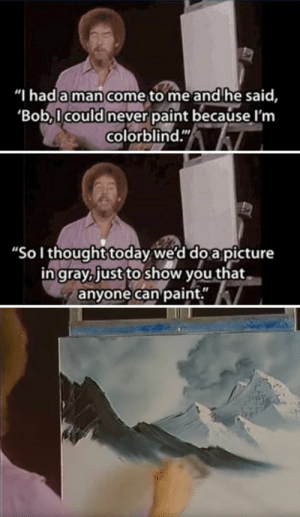 """Bob Ross, Paint, and Today: """"I hada man come to me and he said,  Bob,l could never paint because l'm  colorblind.""""  """"Sol thought today we'd do a picture  ingray, just to show you that  anyone can paint."""" Bob Ross being wholesome as always"""