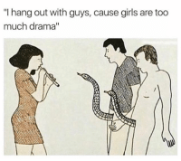 """Girls, Too Much, and Drama: """"I hang out with guys, cause girls are too  much drama"""" 😂😂😂"""