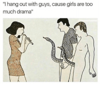 """Girls, Too Much, and Girl Memes: """"I hangout with guys, cause girls are too  much drama"""" Typical Saturday night, ya know? ( @satan )"""