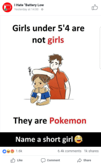"Girls, Pokemon, and Girl: I Hate ""Battery Low  Yesterday at 14:00  Girls under 5'4 are  not girls  They are Pokemon  Name a short girl e  1.6k  6.4k comments 1k shares  Comment  Share  Like"