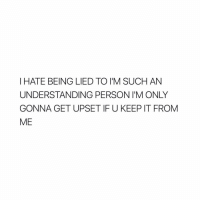 Girl Memes, Upset, and I Hate: I HATE BEING LIED TO I M SUCH AN  UNDERSTANDING PERSON I M ONLY  GONNA GET UPSET IF U KEEP IT FROM  ME HONESTLY! LIKE COME ON @commonrichgir.l