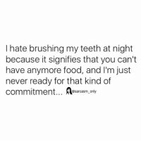 Food, Funny, and Memes: I hate brushing my teeth at night  because it signifies that you can't  have anymore food, and I'm just  never ready for that kind of  commitment... esarcasm only  @sarcasm_only SarcasmOnly