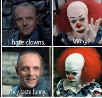 Oh Hannibal would know Pennywise! LOL: I hate clowns.  They taste funny  Why? Oh Hannibal would know Pennywise! LOL