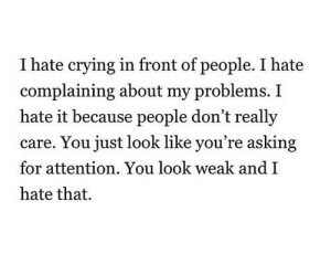 Andi: I hate crying in front of people. I hate  complaining about my problems. I  hate it because people don't really  care. You just look like you're asking  for attention. You look weak andI  hate that.