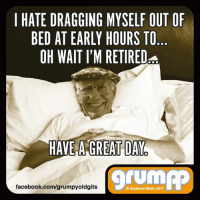 I HATE DRAGGING MYSELF OUT OF  BED AT EARLY HOURS TO  OH WAIT IM RETIREDsa  HAVE A GREAT DAY  TUM  facebook.com/grumpyoldgits  O Backland Media 2017 Have a great day :)