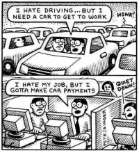 Dank, 🤖, and Job: I HATE DRIVING  BUT I  NEED A CAR TO GET TO WORK  I HATE MY JOB, BUT I  GOTTA MAKE CAR PAYMENTS  HONK!  QUIET Human Logic. Not sure if funny or sad..