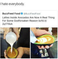 Food, Memes, and Buzzfeed: I hate everybody.  BuzzFeed Food  @BuzzFeed Food  Lattes Inside Avocados Are Now A Real Thing  For Some Godforsaken Reason bzfd.it/ What is this 😂😂😂😂