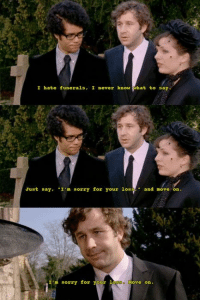 "Memes, 🤖, and It Crowd: I hate funerals, I never know  hat to say.  Just say, ""I'm sorry for your los  and move on  I'm sorry for your  la  Move On 🙄 #Funerals #It_Crowd"