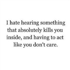 https://iglovequotes.net/: I hate hearing something  that absolutely kills you  inside, and having to act  like you don't care. https://iglovequotes.net/
