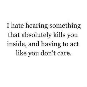 https://iglovequotes.net/: I hate hearing something  that absolutely kills you  inside, and having to act  like you don't care https://iglovequotes.net/