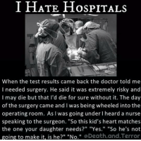 """going under: I HATE Hos PITALs  When the test results came back the doctor told me  I needed surgery. He said it was extremely risky and  I may die but that I'd die for sure without it. The day  of the surgery came and l was being wheeled into the  operating room. As l was going under I heard a nurse  speaking to the surgeon. """"So this kid's heart matches  the one your daughter needs?"""" """"Yes."""" """"So he's not  going to make it, is he?"""" """"No  @Death and Terror"""