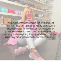 """America, Memes, and Presidential Election: I hate how Americans make fun of Trump just  because they are upset that Hillary didnt win. It  doesnt matter if they like it or not, he won the  presidential election and now he represents our  country and everything they do and say no tonger  taints only his appearance but America's as well.  COHFESSIN - trump has done NOTHING to deserve the title of """"the united states of america"""" it's so sad what america has come to 😕"""