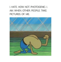 Memes, 🤖, and Photogenic: I. HATE. HOW. NOT. PHOTOGENIC  I.  AM. WHEN. OTHER. PEOPLE. TAKE.  PICTURES. OF. ME.