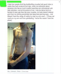 Memes, Skinny, and 🤖: I hate how people think big bodybuilding muscles look good when in  reality they look unnatural and ugly, what is so attractive about  someone who has so much muscle mass they are unfunctional with  daily activities. Look at his picture of me, i may be skinny but to a  female it's less ugly than big veiny muscles, my body doesn't distract  girls from my shining personality and deep blue piercing eyes... And  atleast i have the range of motion to wipe my own arse.... Those red  marks on my arm are from paintballing hence the reason i took the  photo  Like Comment Share 2 hours ago http://t.co/8haKDrWpWM