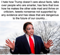 Facts, Future, and Love: I hate how Trump doesn't care about facts, talks  over people who are smarter, has fans that love  how he makes the other side mad and thrive on  criticism, tweets nonsense not supported by  any evidence and has ideas that are dangerous  to the future of our country
