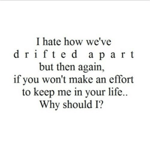 https://iglovequotes.net/: I hate how we've  drifte d a part  but then again,  if you won't make an effort  to keep me in your life..  Why should I? https://iglovequotes.net/