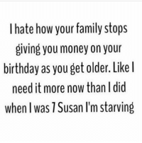 I feel like people aren't born named Susan. They just are always 45 years old (@browneyes.thickthighs): I hate how your family stops  giving you money on your  birthday as you get older. Like  need it more now than I did  when I was 1Susan l'm Starving I feel like people aren't born named Susan. They just are always 45 years old (@browneyes.thickthighs)