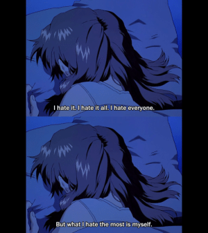 Anime, Tumblr, and Blog: I hate it, I hate it all. I hate everyone.  But what I hate the most is myself. animeirl:aNime_irl