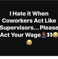 Lmao, Memes, and Coworkers: I Hate it When  Coworkers Act Like  Supervisors... Please  Act Your Wage Lmao acting like CEOs 😂😂😂 Follow @puro_jajaja