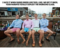 Dank, Dude, and Parents: I HATE IT WHEN DUDES DRESS LIKE THIS, LIKE, WE GET IT BROS,  YOUR PARENTS TOTALLY EXPLOITTHE WORKING CLASS. Snort