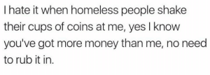 meirl: I hate it when homeless people shake  their cups of coins at me, yes I know  you've got more money than me, no need  to rub it in. meirl