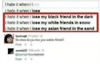 Asian, Friends, and Black: I hate it when i lose  i hate it when i lose  i hate it when i lose my black friend in the dark  i hate it when i lose my white friends in snow  i hate it when i lose my asian friend in the sand  bparragh1o  So where do you lose your arabian friends?  Reply个  asasin227 355 nt  @bparragh In a explosion  Reply