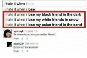 Asian, Dank, and Friends: I hate it when i lose  i hate it when i lose  i hate it when i lose my black friend in the dark  i hate it when i lose my white friends in snow  i hate it when i lose my asian friend in the sand  bparragh1o  So where do you lose your arabian friends?  Reply个  asasin227 355 nt  @bparragh In a explosion  Reply Well then by JustSomeGuy_Idk MORE MEMES